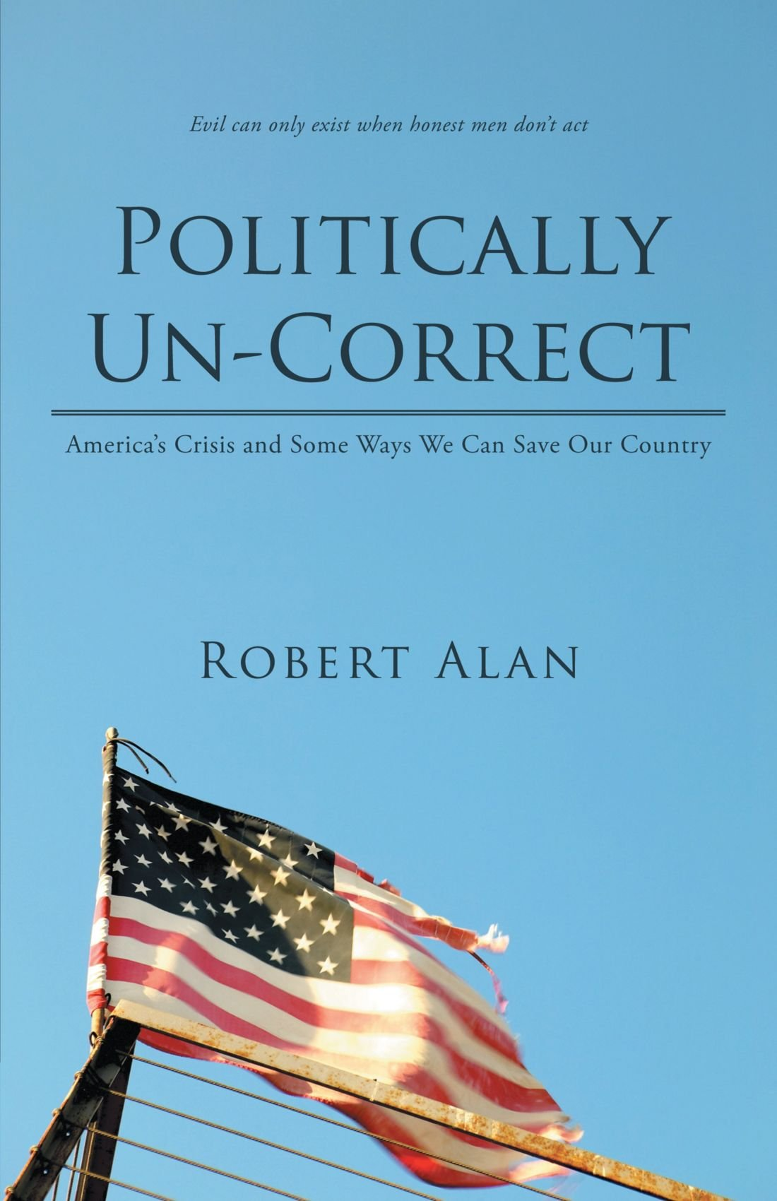 Politically Un-Correct: America's Crisis and Some Ways We Can Save Our Country