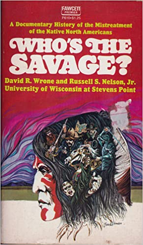 Who's The Savage? A Documentary History of the MIstreatment of the Native North Americans, Wrone, David R. and Nelson, Russel S.