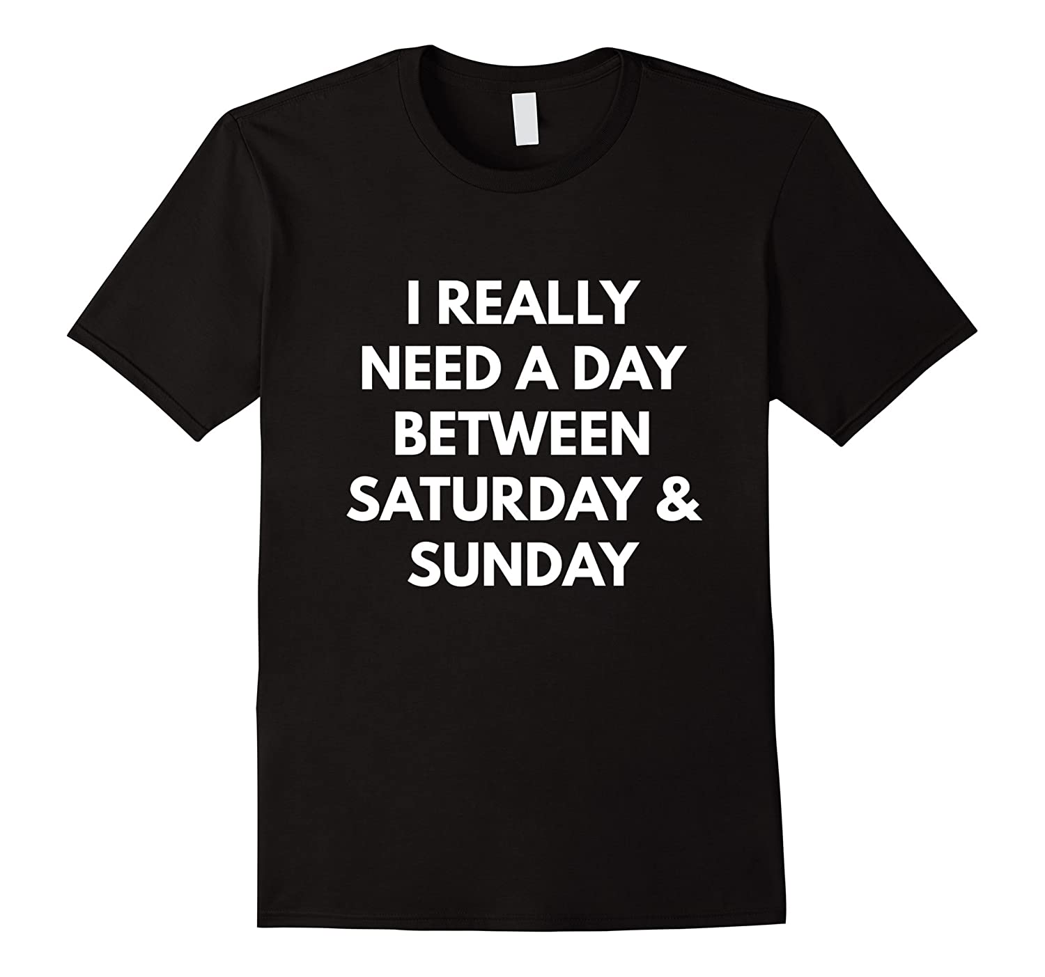 I Really Need A Day Between Saturday and Sunday t-shirt-RT