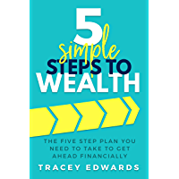 5 Simple Steps To Wealth: The Five Step Plan You Need to Take to Get Ahead Financially