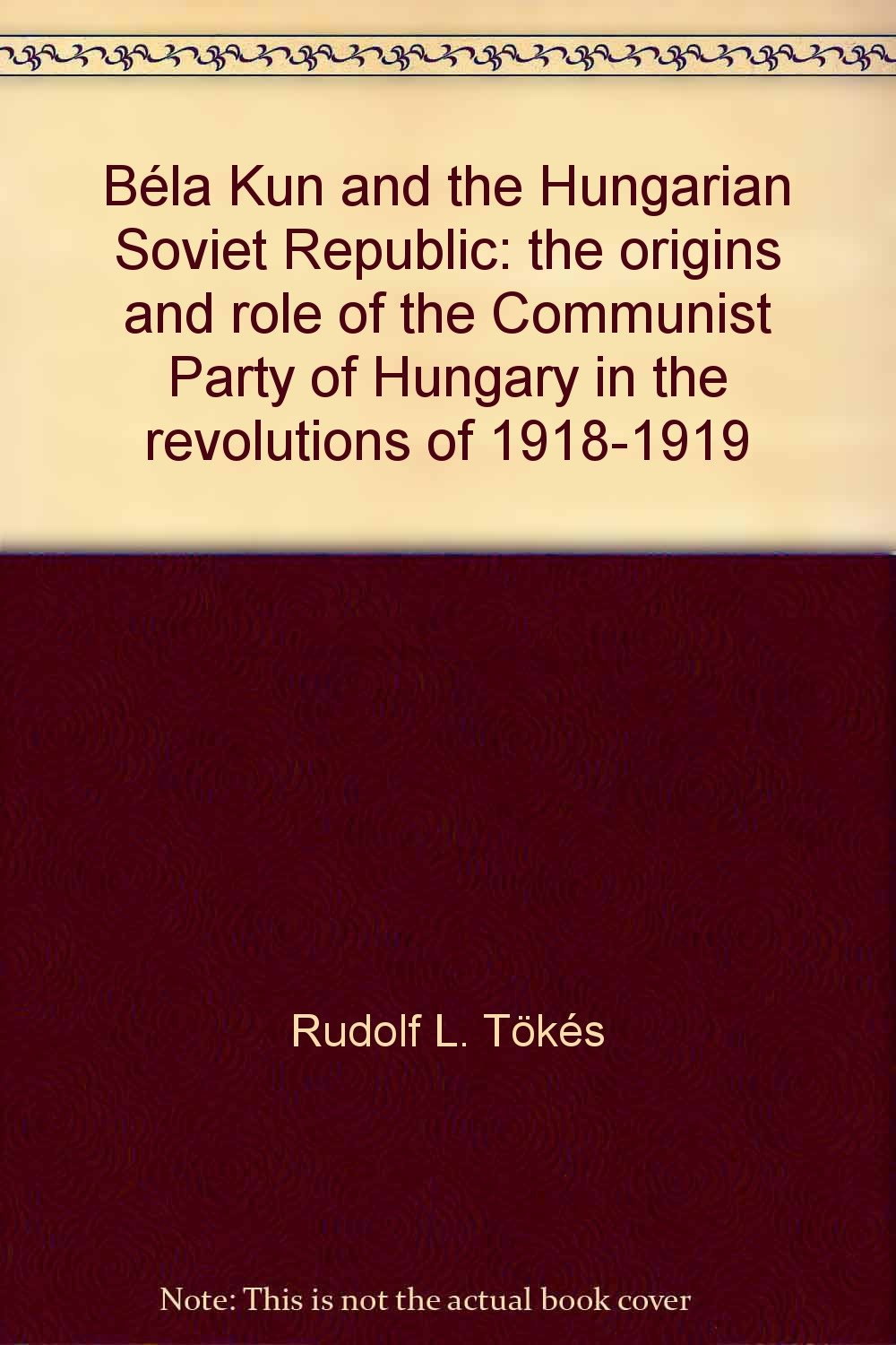 bela-kun-and-the-hungarian-soviet-republic-the-origins-and-role-of-the-communist-party-of-hungary-in-the-revolutions-of-1918-1919-hoover-institution-publications