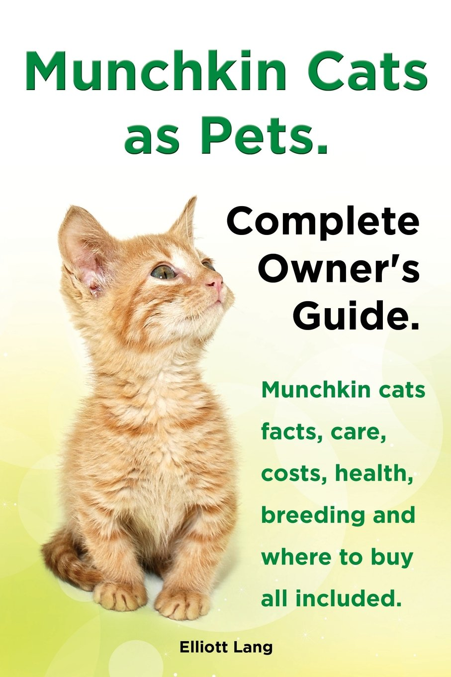Munchkin Cats as Pets. Munchkin Cats Facts, Care, Costs, Health, Breeding and Where to Buy All Included. Complete Owner's Guide.