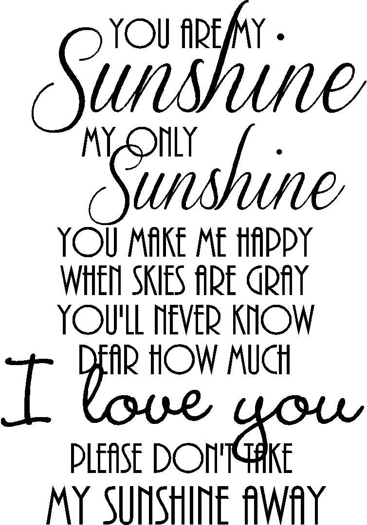 #2 You are My Sunshine My only Sunshine You Make me Happy When Skies are Gray You'll Never Know Dear How Much I Love You Please Don't take My Sunshine Away Lullaby