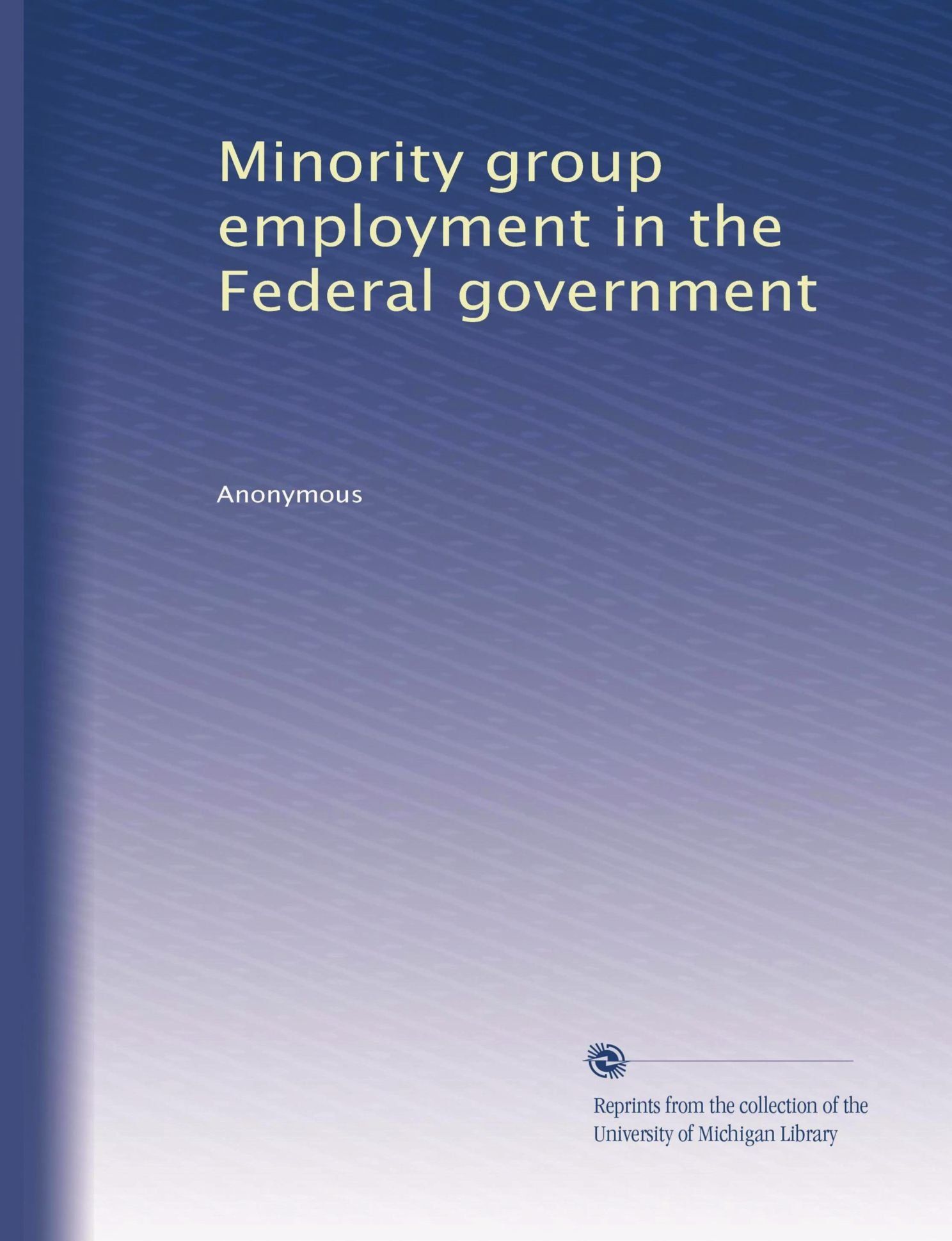 Minority group employment in the Federal government (Volume 5) pdf