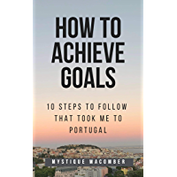 How to Achieve Goals: 10 Steps to Follow that Took Me to Portugal (English Edition)