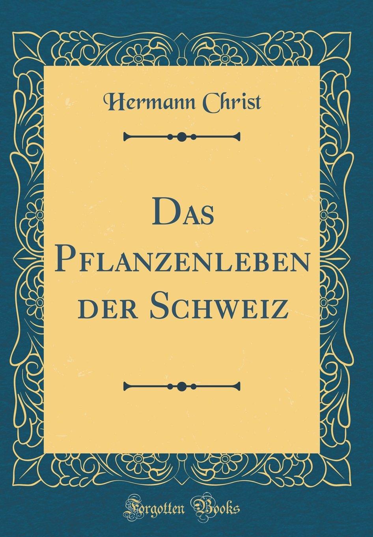 Das Pflanzenleben der Schweiz (Classic Reprint)