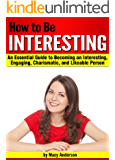 How to Be Interesting: An Essential Guide to Becoming an Interesting, Engaging, Charismatic, and Likeable Person