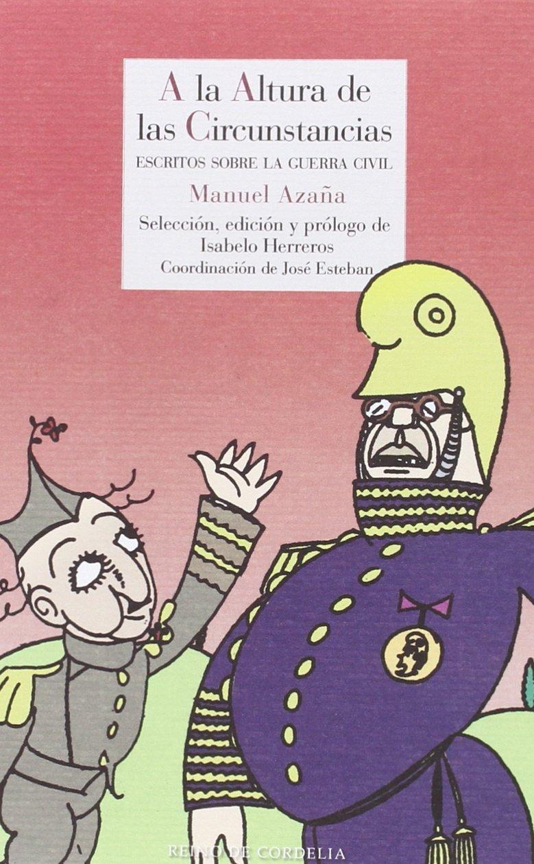 A la altura de las circunstancias: Escritos sobre la Guerra Civil Literatura Reino de Cordelia: Amazon.es: Manuel Azaña [Díaz], Isabelo Herreros ...