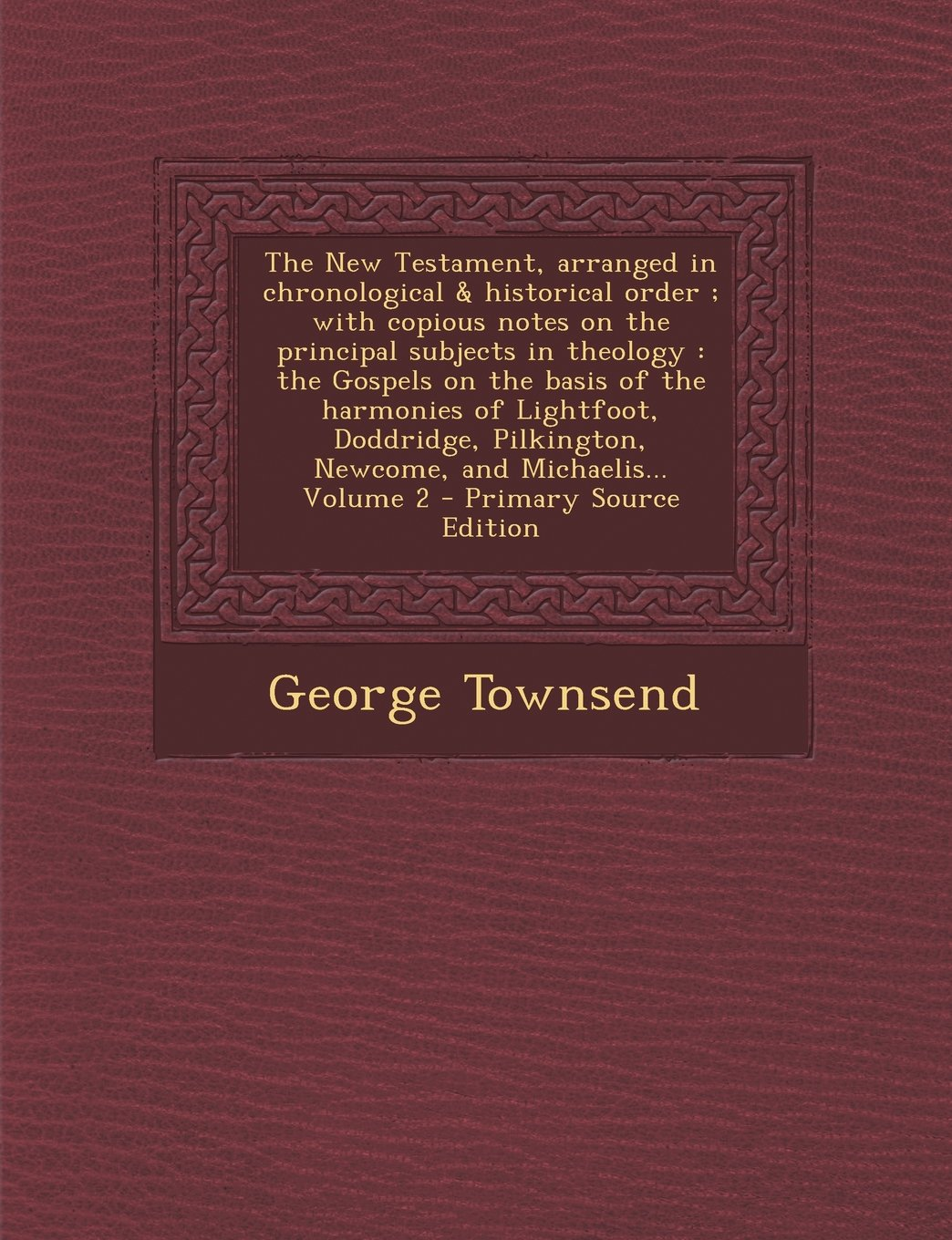 The New Testament, arranged in chronological & historical order ; with copious notes on the principal subjects in theology: the Gospels on the basis ... Newcome, and Michaelis... Volume 2 pdf