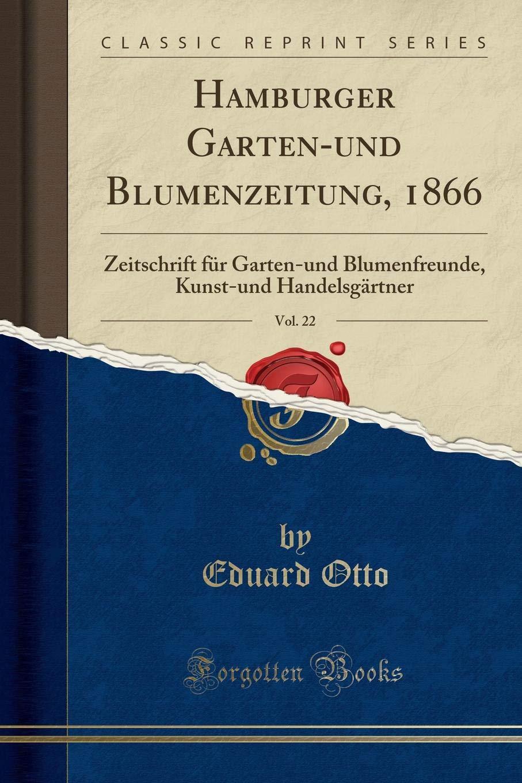 Hamburger Garten-und Blumenzeitung, 1866, Vol. 22: Zeitschrift für Garten-und Blumenfreunde, Kunst-und Handelsgärtner (Classic Reprint) (German Edition)