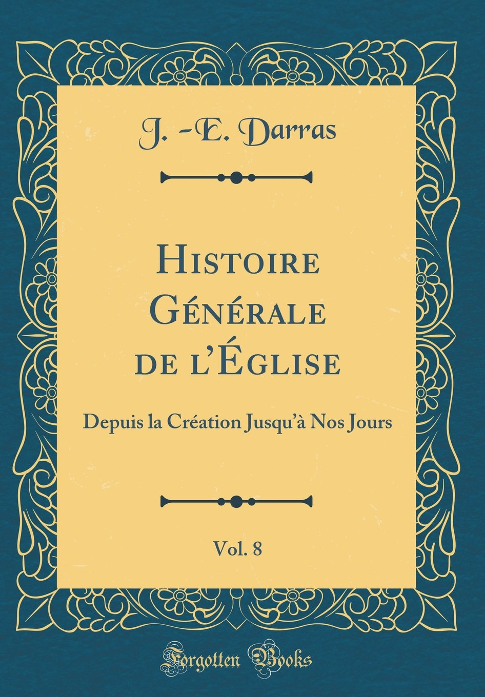 Download Histoire Générale de l'Église, Vol. 8: Depuis la Création Jusqu'à Nos Jours (Classic Reprint) (French Edition) ebook