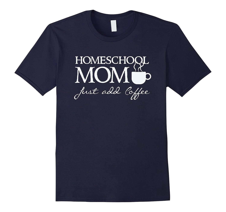 5f5a11f6 Homeschool Mom – Just add coffee – Funny Home School T shirt-RT ...