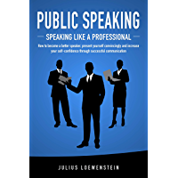 PUBLIC SPEAKING - Speaking like a Professional: How to become a better speaker, present yourself convincingly and increase your self-confidence through successful communication (English Edition)