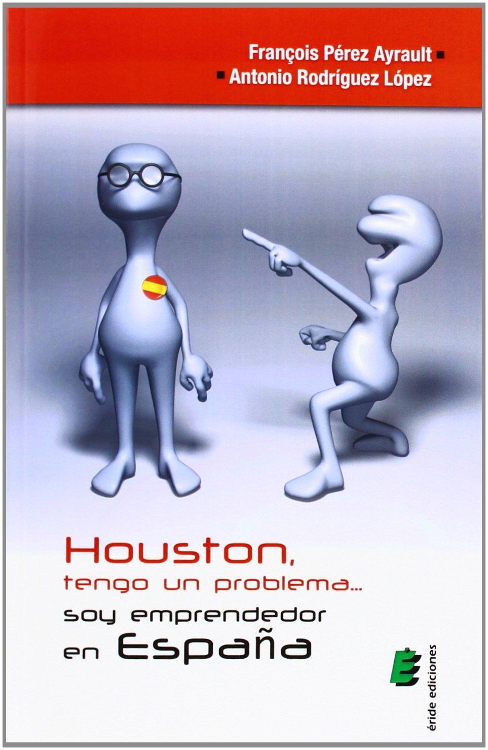 Houston, tengo un problema... soy emprendedor en España: Amazon.es: Pérez Ayrault, Frençois, Rodríguez López, Antonio: Libros
