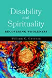 Disability and Spirituality: Recovering Wholeness (Studies in Religion, Theology, and Disability)