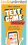Text Game Mastery: How To Get Her Off Her Smartphone And Into Your Bed
