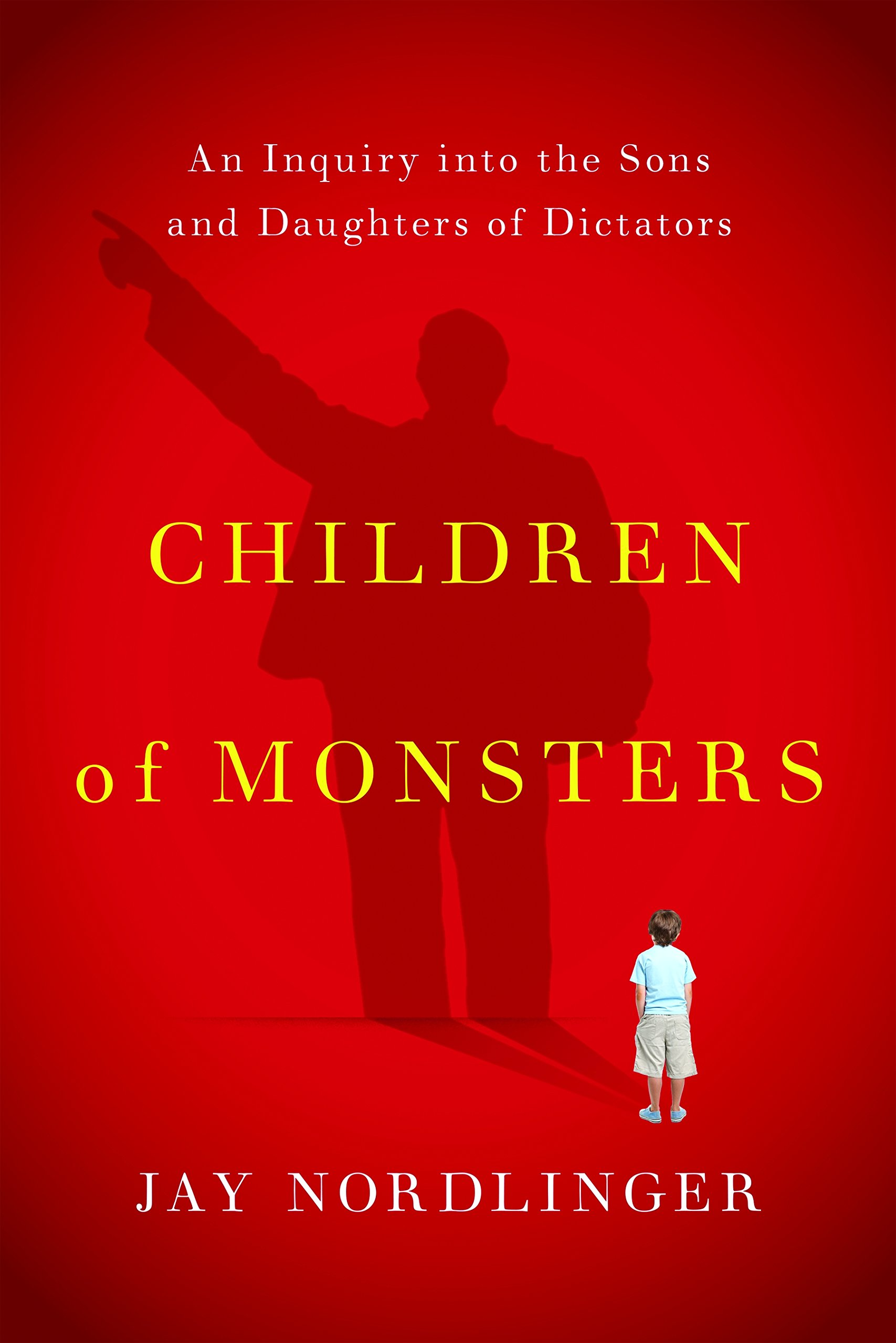 Children Of Monsters: An Inquiry Into The Sons And Daughters Of Dictators:  Jay Nordlinger: 9781594038150: Amazon.com: Books