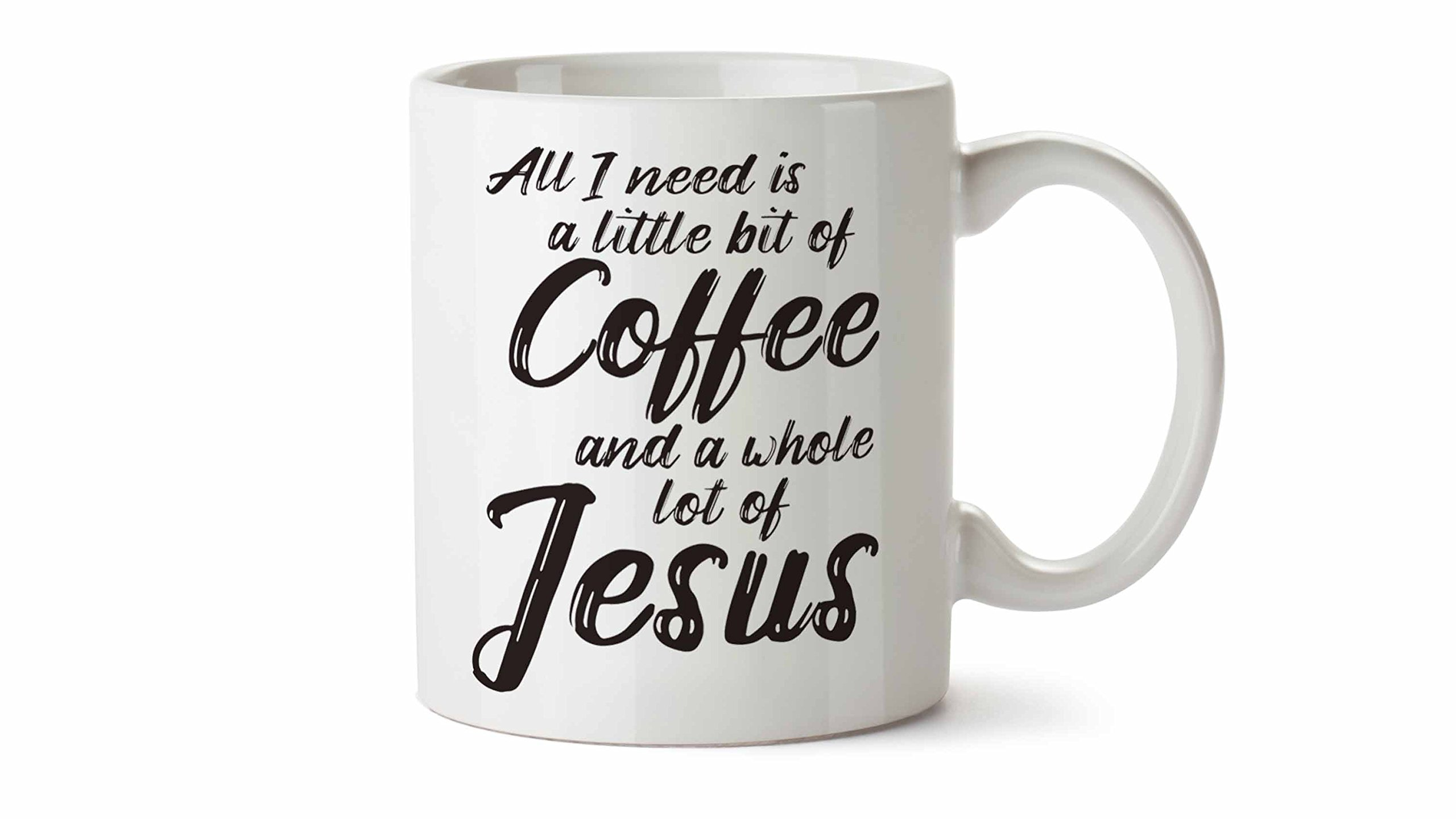 All I Need is a Little Bit of Coffee and a Whole Lot of Jesus 11 oz Novelty Coffee Mug