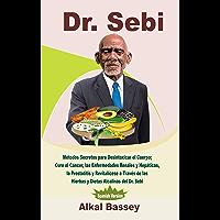 Dr. Sebi: Métodos Secretos para Desintoxicar el Cuerpo; Cure el Cáncer, las Enfermedades Renales y Hepáticas, la…