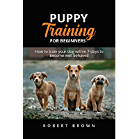 PUPPY TRAINING FOR BEGINNERS: How to train your dog within 7 days to become well behaved (English Edition)