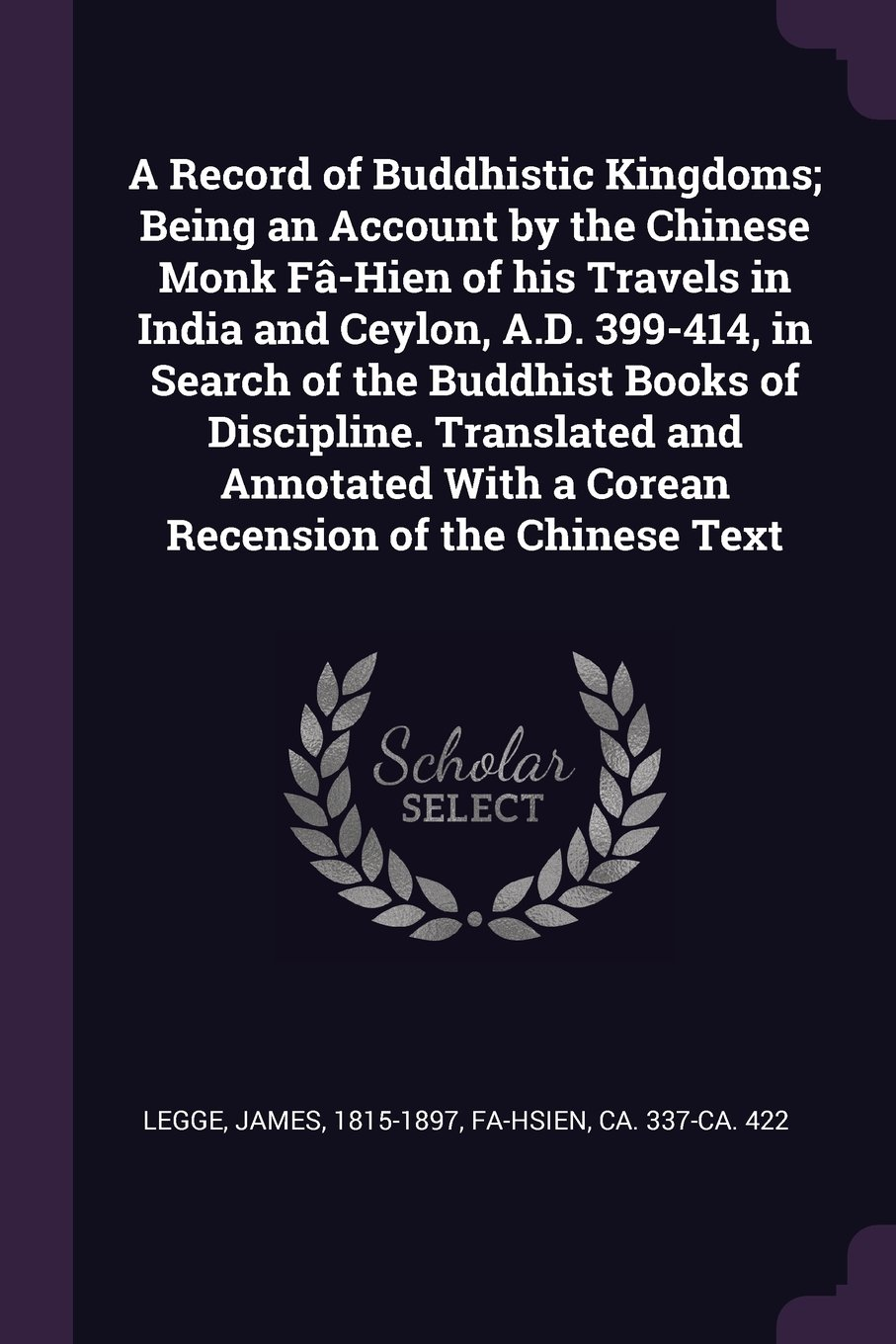 A Record of Buddhistic Kingdoms; Being an Account by the Chinese Monk Fâ-Hien of His Travels in India and Ceylon, A.D. 399-414, in Search of the ... with a Corean Recension of the Chinese Text ebook