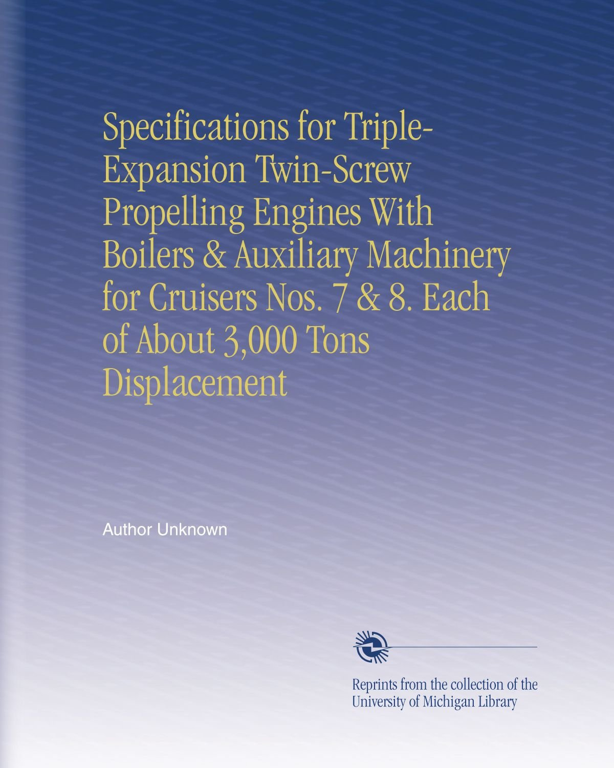 Read Online Specifications for Triple-Expansion Twin-Screw Propelling Engines With Boilers & Auxiliary Machinery for Cruisers Nos. 7 & 8. Each of About 3,000 Tons Displacement pdf