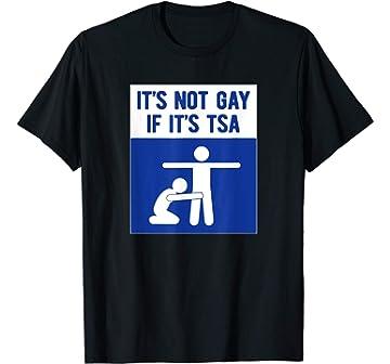 fb59d6f2 Amazon.com: It's Not Gay If It's TSA T-Shirt THE ORIGINAL: Clothing