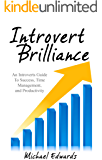 Introvert Brilliance: An Introverts Guide To Success, Time Management, and Productivity (How to Make Friends, Be More Social, and Comfortable In Any Situation)(For Men, Women, and Kids)(2020 UPDATE)