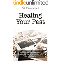 Healing Your Past: How to overcome rejection, shame, and regret and step into your future.