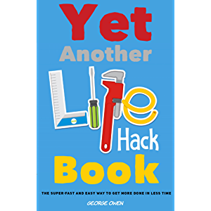 Yet Another Life Hack Book: The Super-Fast & Easy Way to Get More Done in Less Time (Life Hacks for Everyone Book 1)