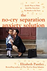 The No-Cry Separation Anxiety Solution: Gentle Ways to Make Good-bye Easy from Six Months to Six Years Kindle Edition