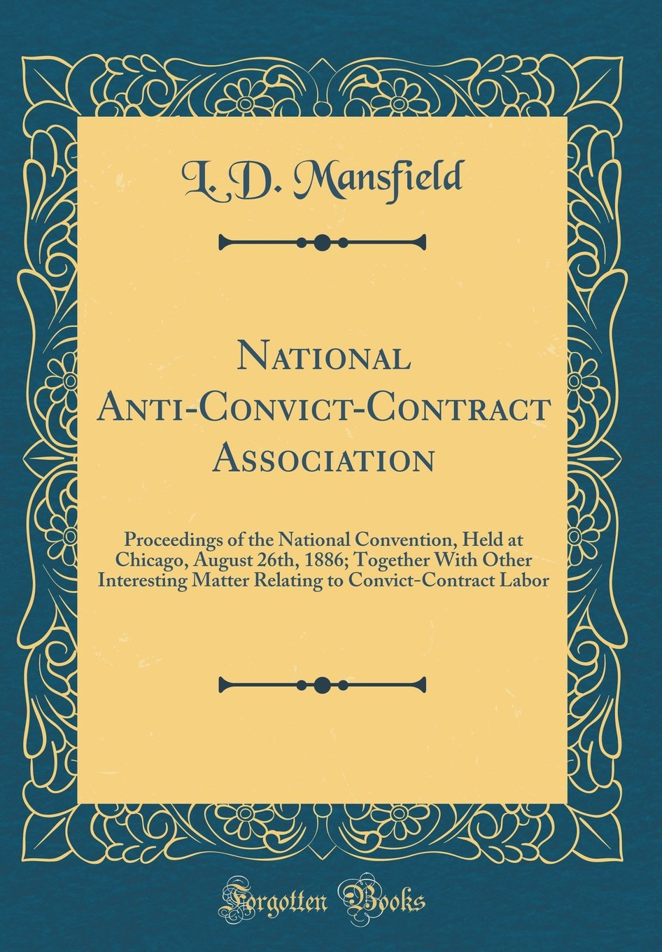 Download National Anti-Convict-Contract Association: Proceedings of the National Convention, Held at Chicago, August 26th, 1886; Together With Other ... to Convict-Contract Labor (Classic Reprint) pdf epub