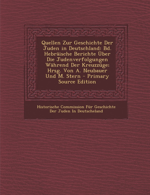 Download Quellen Zur Geschichte Der Juden in Deutschland: Bd. Hebräische Berichte Über Die Judenverfolgungen Während Der Kreuzzüge; Hrsg. Von A. Neubauer Und M. Stern - Primary Source Edition (German Edition) pdf epub