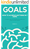 GOALS: How to achieve anything in 7 steps: A simple way to achieve success in a complicated world