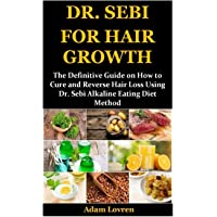 DR. SEBI FOR HAIR GROWTH: The Definitive Guide on How to Cure and Reverse Hair Loss Using Dr. Sebi Alkaline Eating Diet…