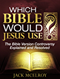 Which Bible Would Jesus Use?: The Bible Version Controversy Explained and Resolved