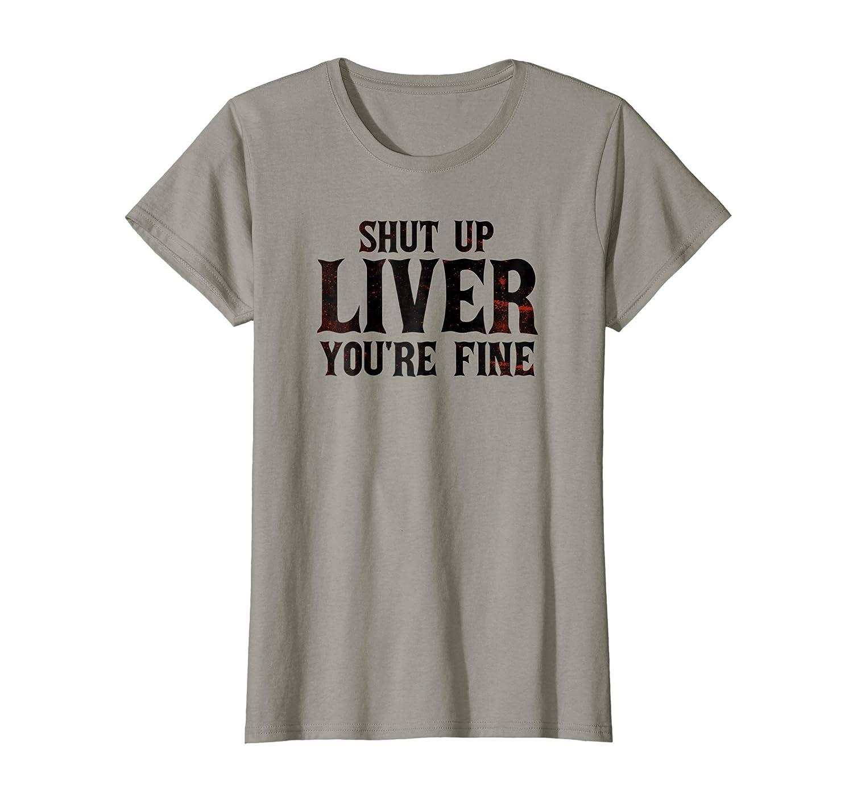 Amazon.com: Shut Up Liver, Youre Fine T-Shirt - Funny Drinking T-Shirt: Clothing