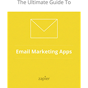 The Ultimate Guide to Email Marketing Apps (Zapier App Guides Book 2)
