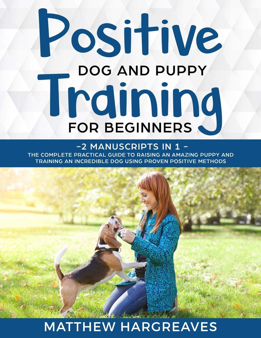 Positive-Dog-and-Puppy-Training-for-Beginners-2-Manuscripts-in-1-The-Complete-Practical-Guide-to-Raising-an-Amazing-Puppy-and-Training-an-Incredible-Dog-using-Proven-Positive-Methods
