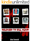 Released to Kill Again: The Stories of 7 Criminals Convicted of Murder, Released and Murdered Again (True Crime Series Book 4)