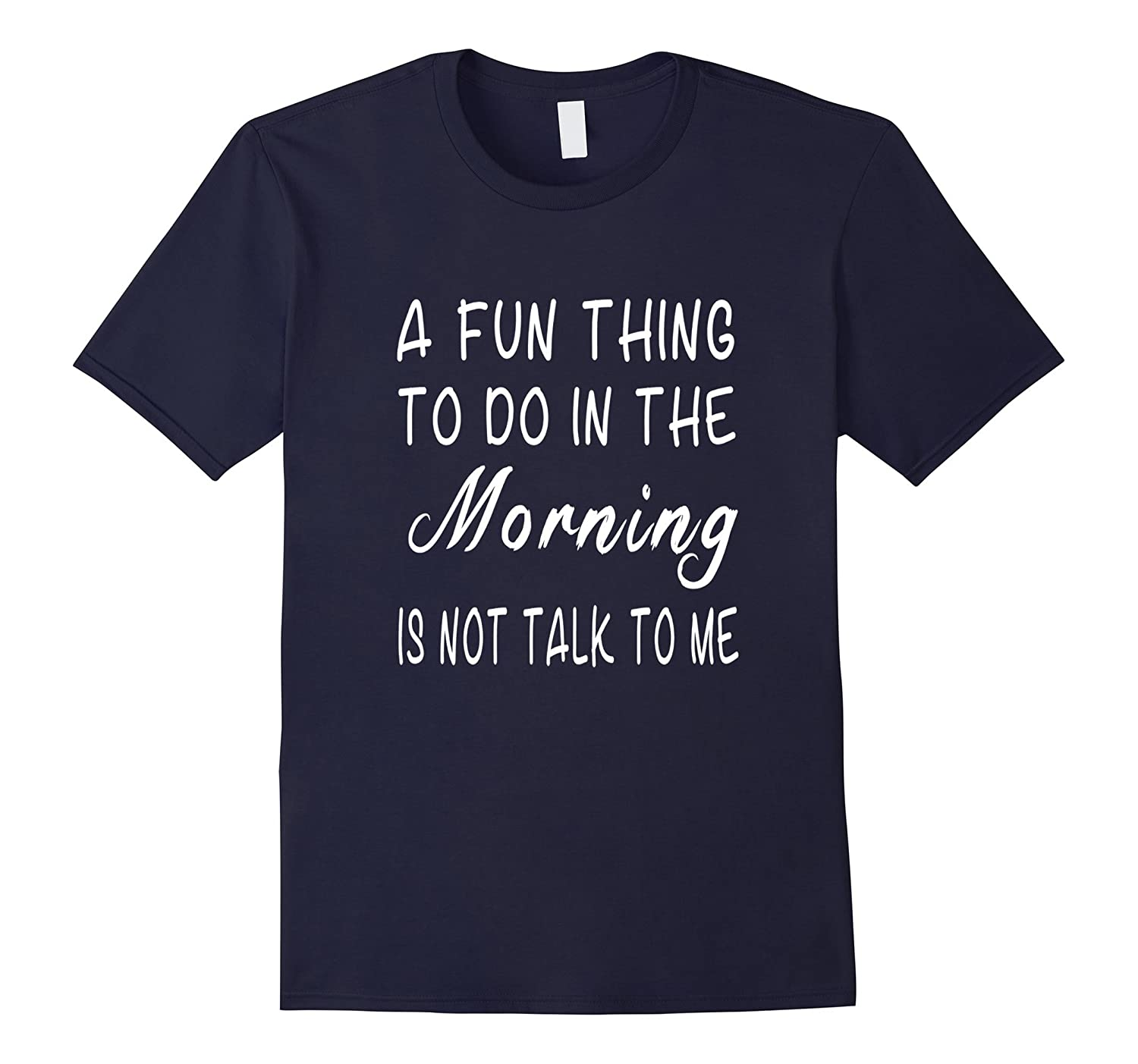 A Fun Thing To Do In The Morning Is Not Talk To Me T-Shirt-CL