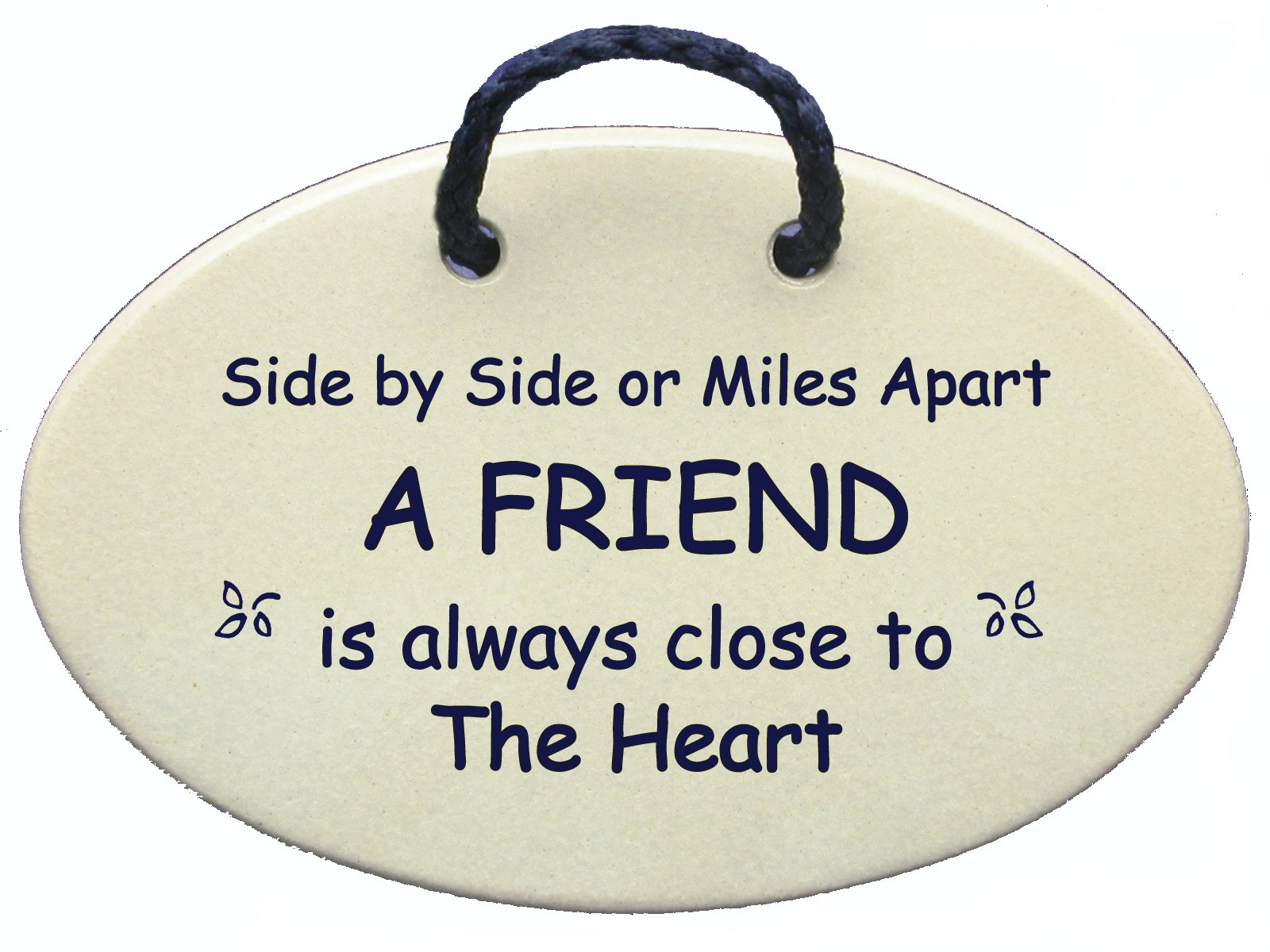 Friend saying, Side by side or miles apart a friend is always close to the heart. Introductory price for this new saying. Made in the USA.