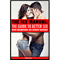 The Sex Manual: A guide to better sex with uncensored sex secrets exposed! (sex manual, sex guide, improve sex, how to…
