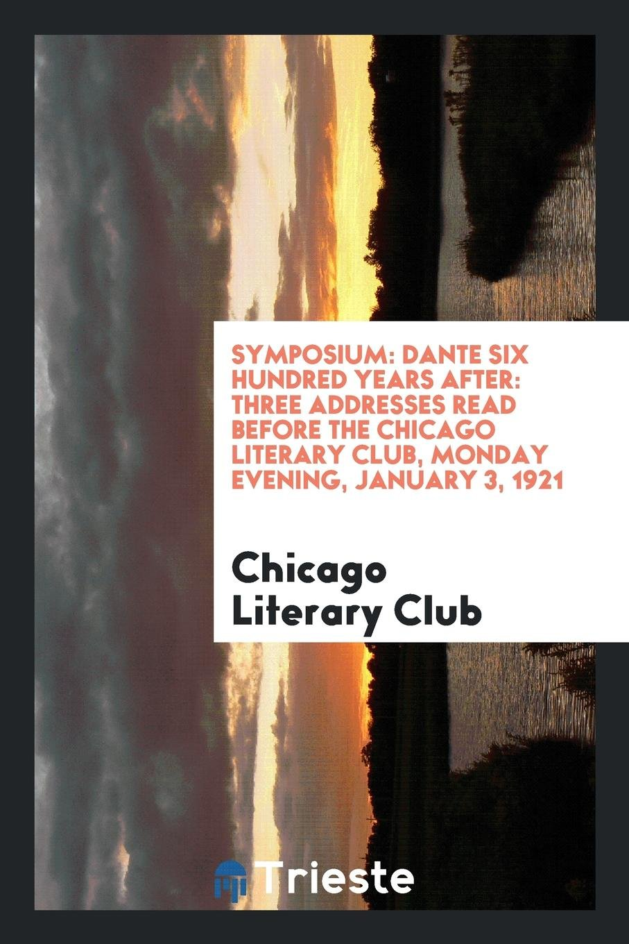 Symposium: Dante Six Hundred Years After: Three Addresses Read Before the Chicago Literary Club, Monday Evening, January 3, 1921 pdf