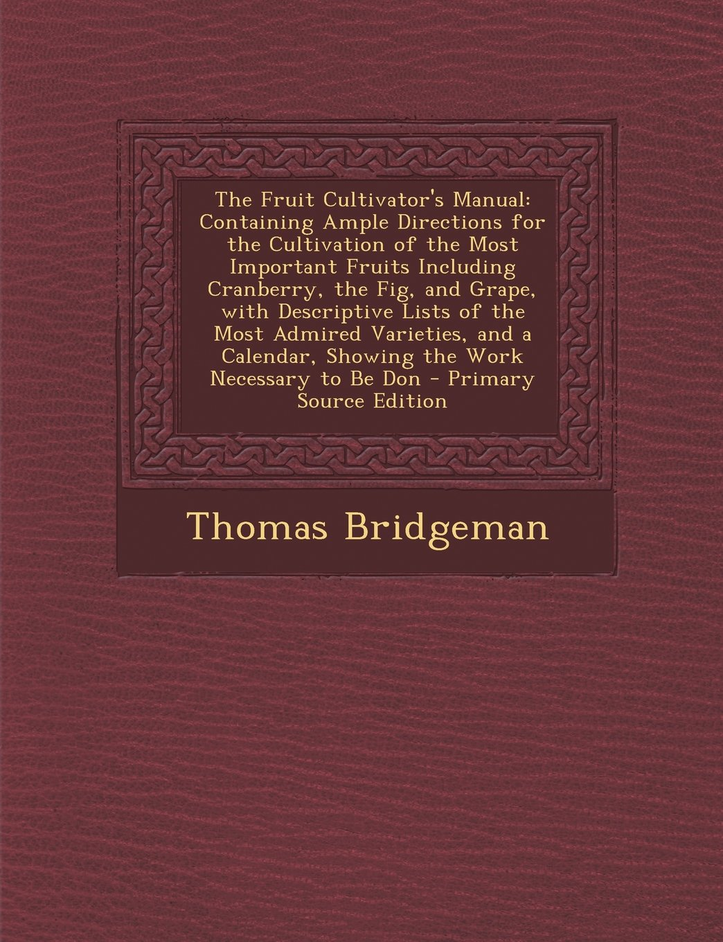 Read Online The Fruit Cultivator's Manual: Containing Ample Directions for the Cultivation of the Most Important Fruits Including Cranberry, the Fig, and Grape, ... Showing the Work Necessary to Be Don pdf
