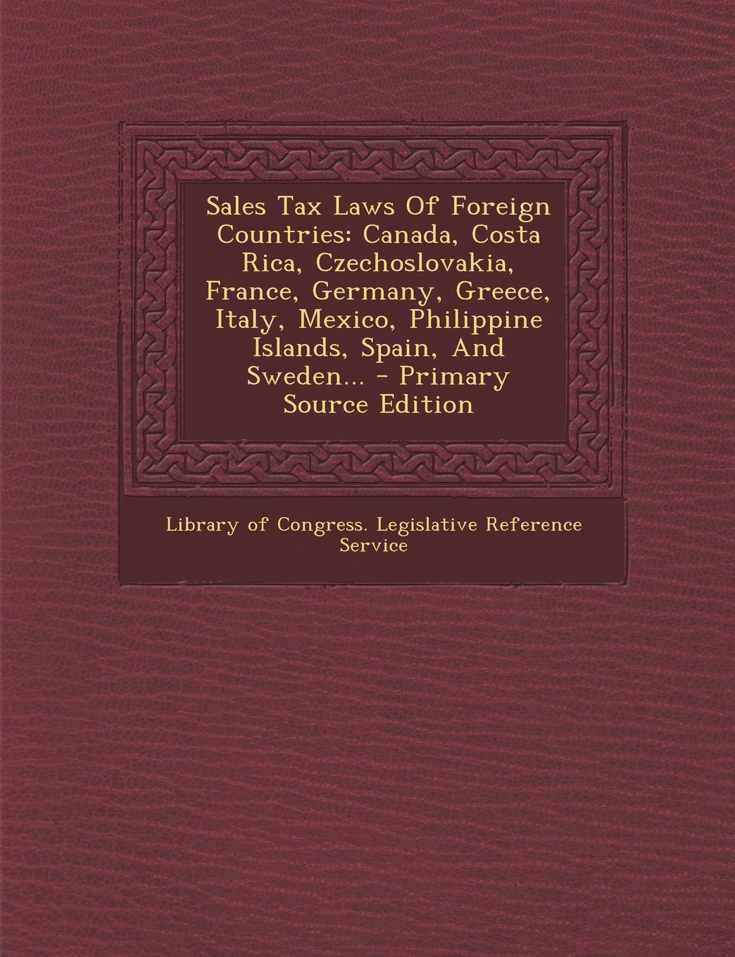 Sales Tax Laws Of Foreign Countries: Canada, Costa Rica, Czechoslovakia, France, Germany, Greece, Italy, Mexico, Philippine Islands, Spain, And Sweden... - Primary Source Edition