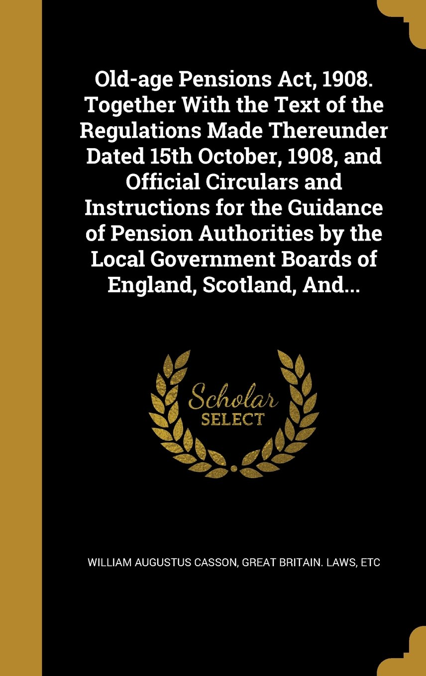 Download Old-Age Pensions ACT, 1908. Together with the Text of the Regulations Made Thereunder Dated 15th October, 1908, and Official Circulars and ... Boards of England, Scotland, And... ebook