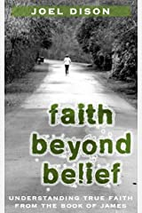 Faith Beyond Belief: Understanding True Faith from the Book of James Kindle Edition