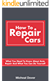 How To Repair Cars: What You Need To Know About Auto Repair And What You Can Do Yourself (Auto Mechanics, Car Repair Book 1)
