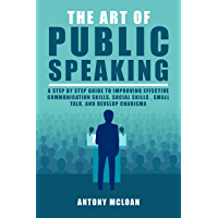 The Art of Public Speaking: A Step by Step Guide to Improving Effective Communication Skills, Social Skills , Small Talk…